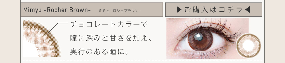 ナチュラルカラコン「Mimyu Series(ミミュシリーズ)」ロシェブラウンの紹介